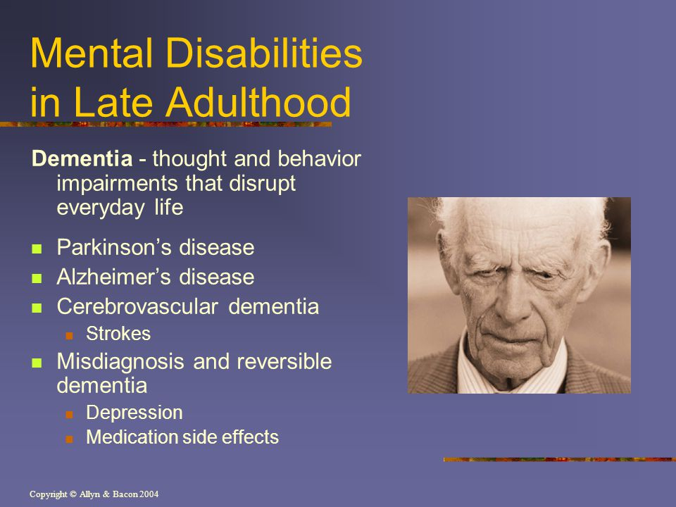 Copyright © Allyn & Bacon 2004 Mental Disabilities in Late Adulthood Dementia - thought and behavior impairments that disrupt everyday life Parkinson'