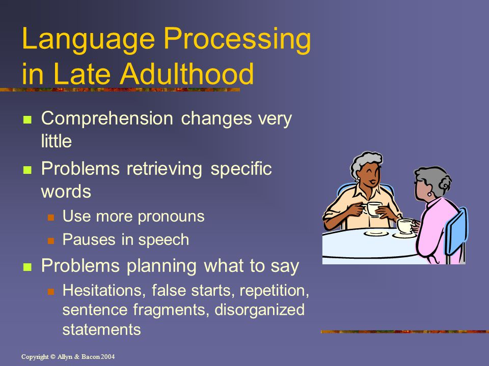 Copyright © Allyn & Bacon 2004 Language Processing in Late Adulthood Comprehension changes very little Problems retrieving specific words Use more pro