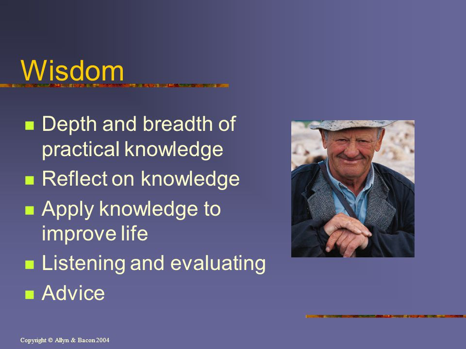 Copyright © Allyn & Bacon 2004 Wisdom Depth and breadth of practical knowledge Reflect on knowledge Apply knowledge to improve life Listening and eval