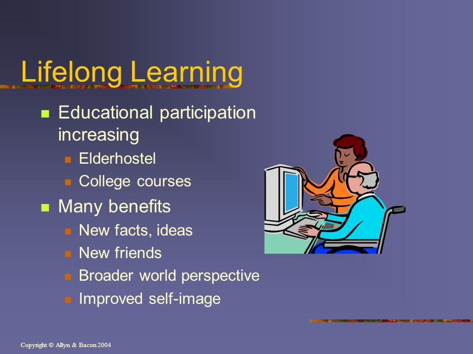 Copyright © Allyn & Bacon 2004 Lifelong Learning Educational participation increasing Elderhostel College courses Many benefits New facts, ideas New f