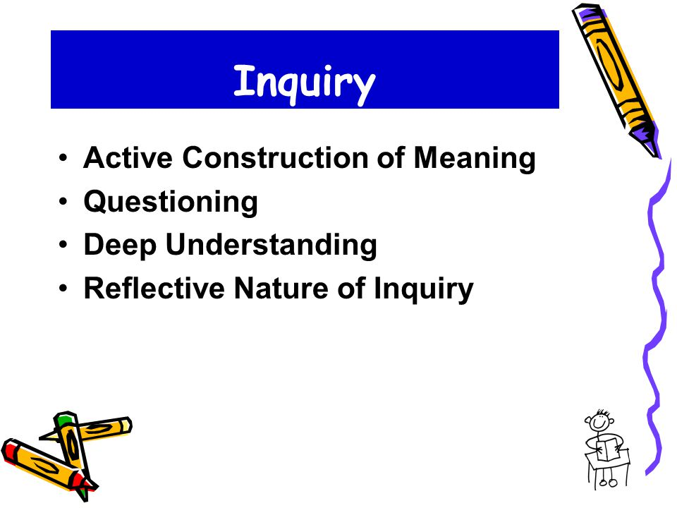 Inquiry Active Construction of Meaning Questioning Deep Understanding Reflective Nature of Inquiry