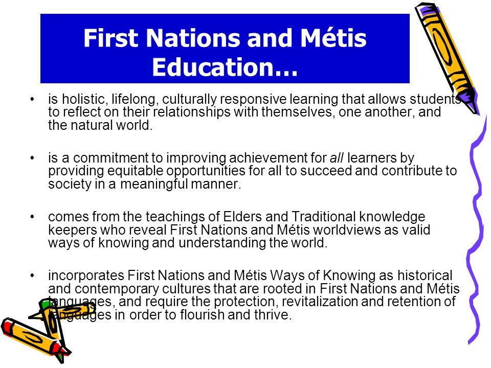 First Nations and Métis Education… is holistic, lifelong, culturally responsive learning that allows students to reflect on their relationships with themselves, one another, and the natural world.