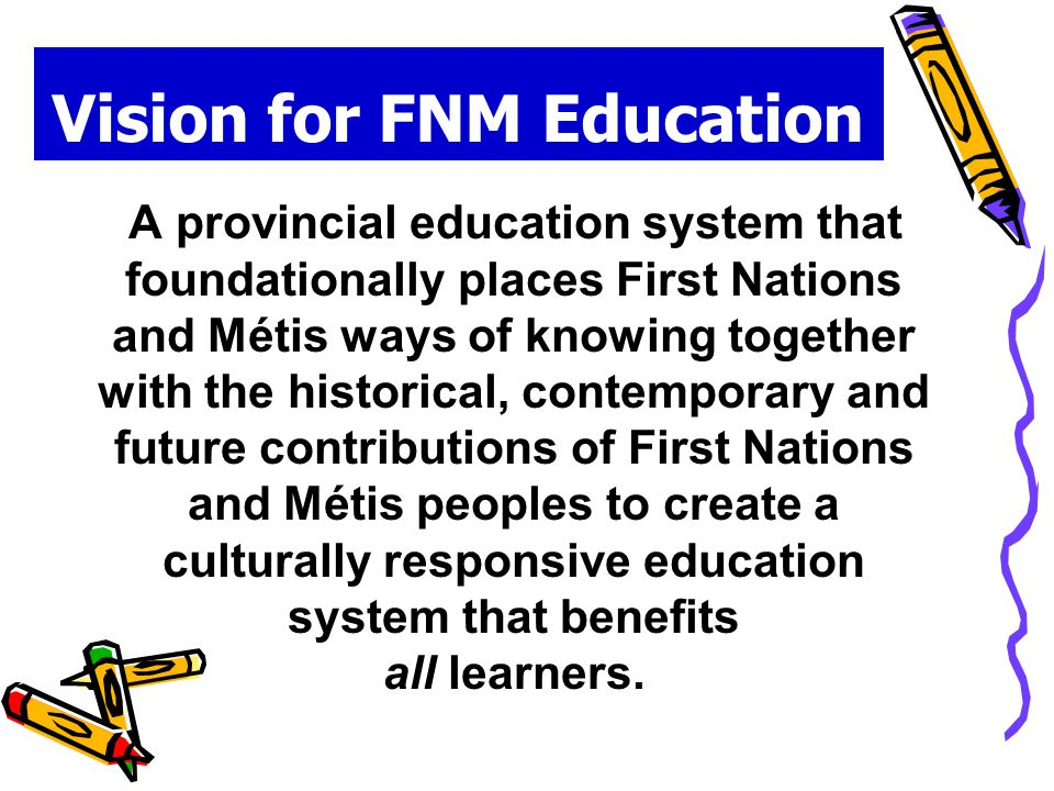 Vision for FNM Education A provincial education system that foundationally places First Nations and Métis ways of knowing together with the historical, contemporary and future contributions of First Nations and Métis peoples to create a culturally responsive education system that benefits all learners.