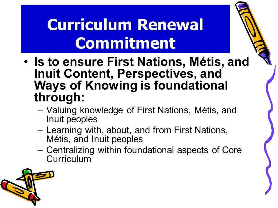 Curriculum Renewal Commitment Is to ensure First Nations, Métis, and Inuit Content, Perspectives, and Ways of Knowing is foundational through: –Valuing knowledge of First Nations, Métis, and Inuit peoples –Learning with, about, and from First Nations, Métis, and Inuit peoples –Centralizing within foundational aspects of Core Curriculum