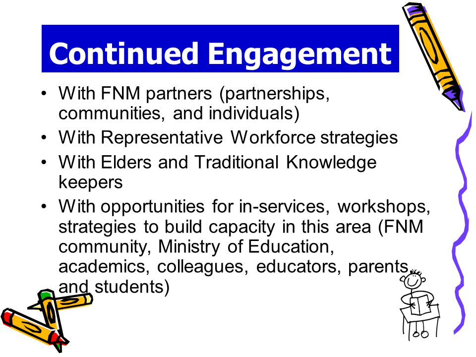 Continued Engagement With FNM partners (partnerships, communities, and individuals) With Representative Workforce strategies With Elders and Traditional Knowledge keepers With opportunities for in-services, workshops, strategies to build capacity in this area (FNM community, Ministry of Education, academics, colleagues, educators, parents, and students)