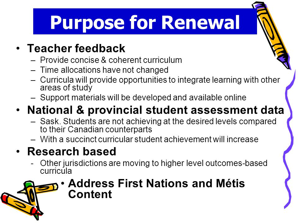 Purpose for Renewal Teacher feedback –Provide concise & coherent curriculum –Time allocations have not changed –Curricula will provide opportunities to integrate learning with other areas of study –Support materials will be developed and available online National & provincial student assessment data –Sask.