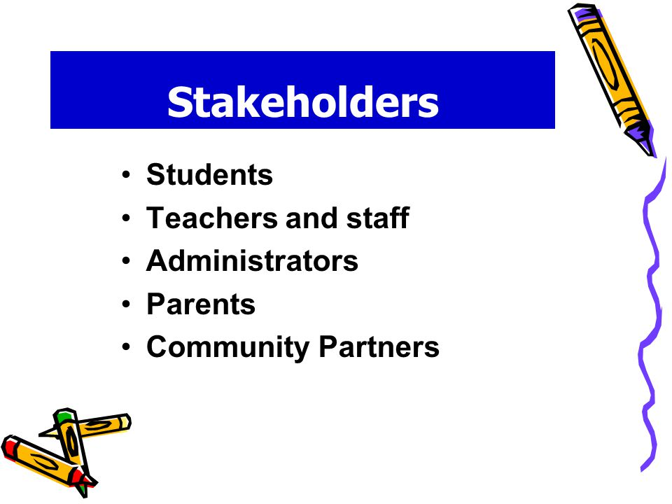 Stakeholders Students Teachers and staff Administrators Parents Community Partners