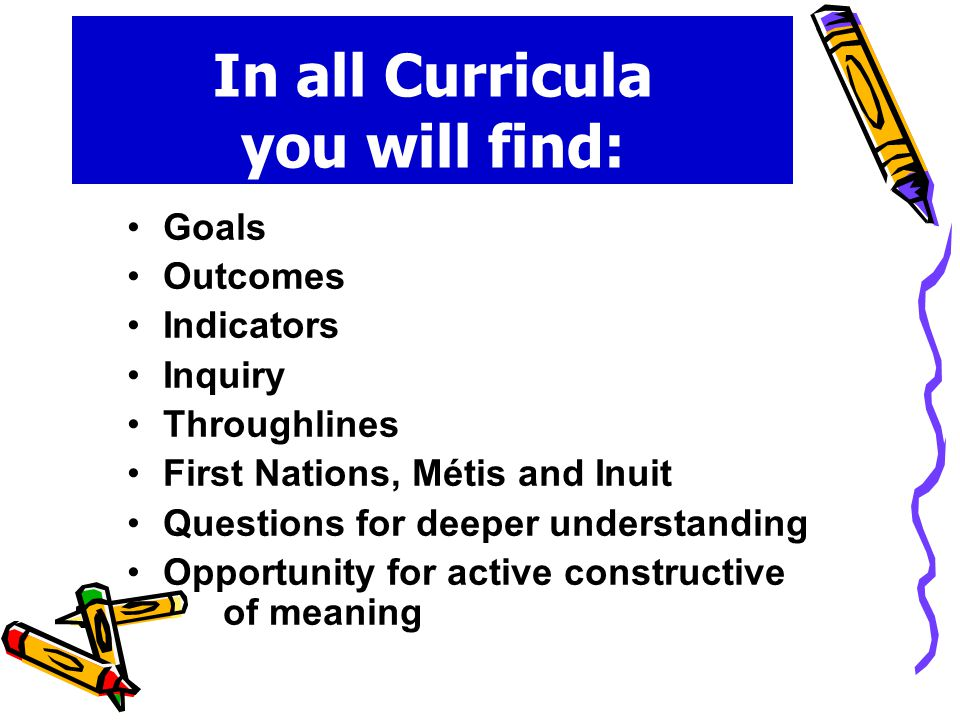 In all Curricula you will find: Goals Outcomes Indicators Inquiry Throughlines First Nations, Métis and Inuit Questions for deeper understanding Opportunity for active constructive of meaning