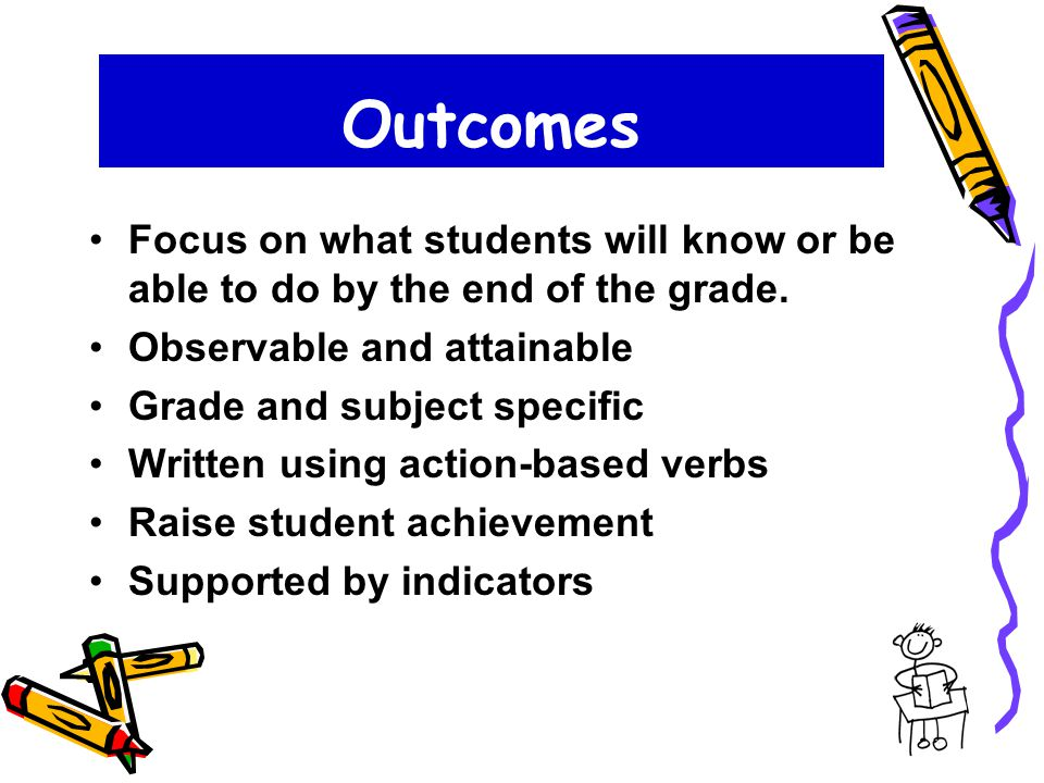 Outcomes Focus on what students will know or be able to do by the end of the grade.