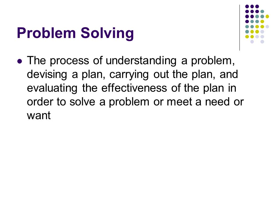 Problem Solving The process of understanding a problem, devising a plan, carrying out the plan, and evaluating the effectiveness of the plan in order to solve a problem or meet a need or want