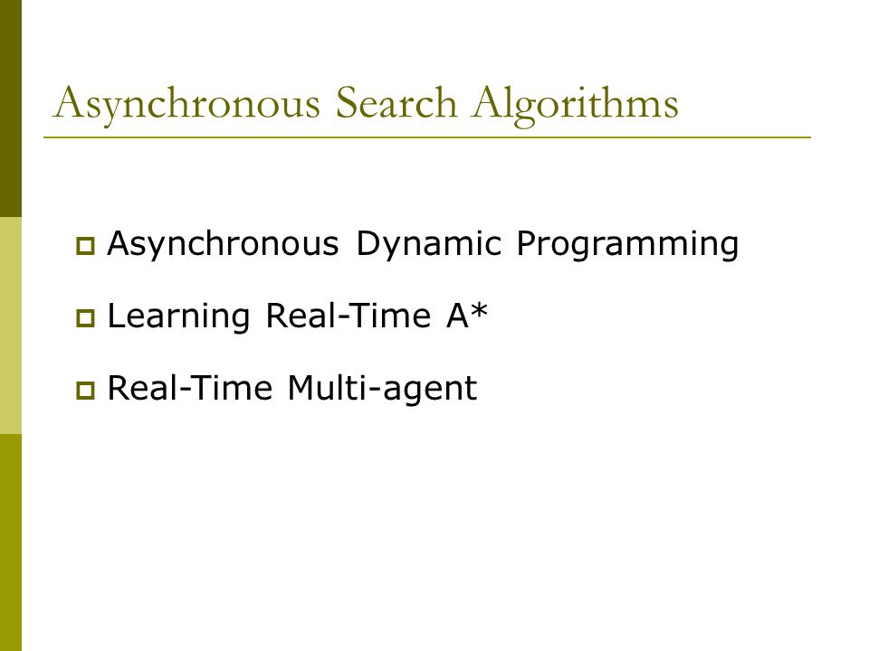 Asynchronous Search Algorithms  Asynchronous Dynamic Programming  Learning Real-Time A*  Real-Time Multi-agent