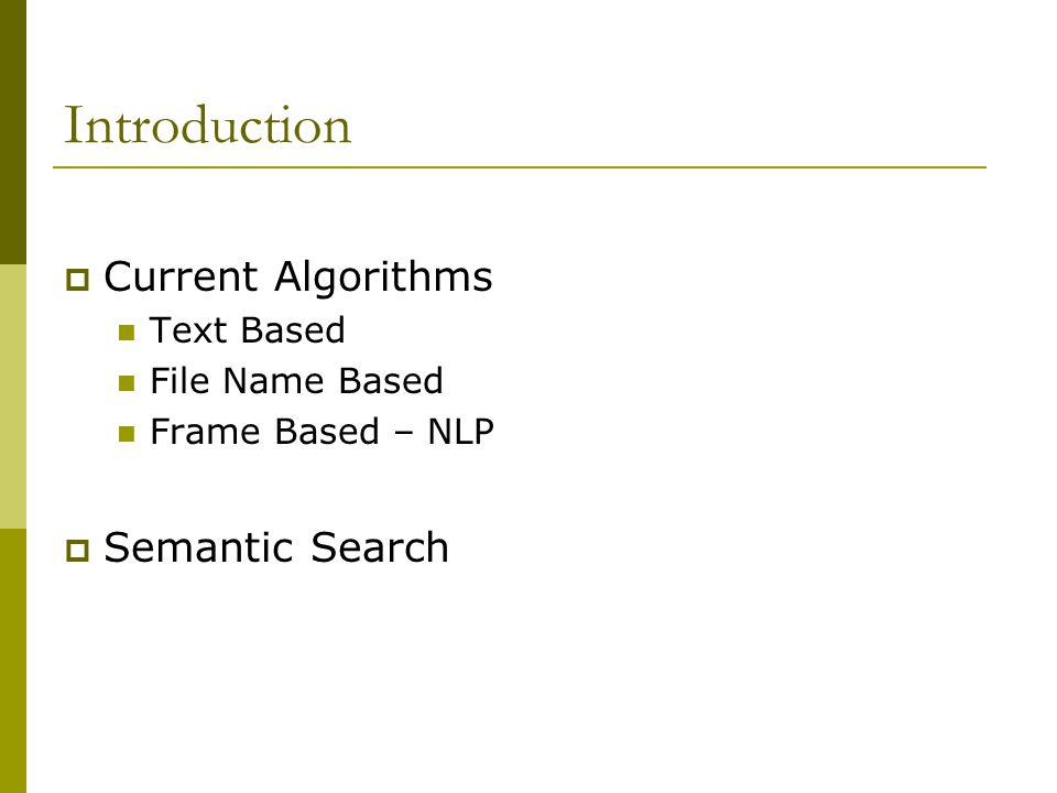 Introduction  Current Algorithms Text Based File Name Based Frame Based – NLP  Semantic Search