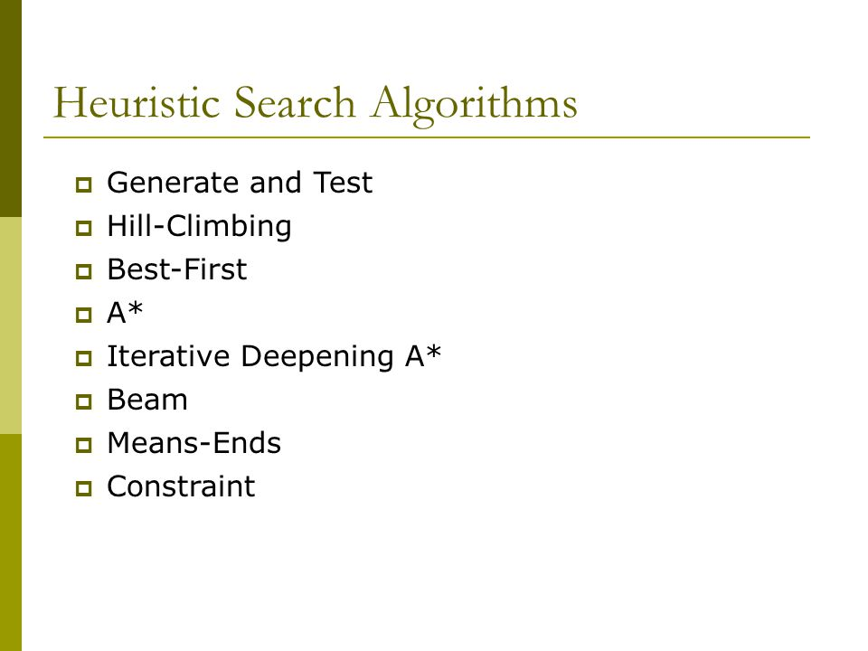 Heuristic Search Algorithms  Generate and Test  Hill-Climbing  Best-First  A*  Iterative Deepening A*  Beam  Means-Ends  Constraint
