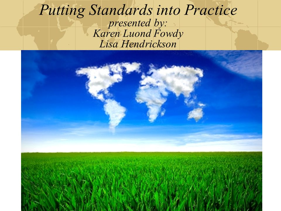 Putting Standards into Practice presented by: Karen Luond Fowdy Lisa Hendrickson