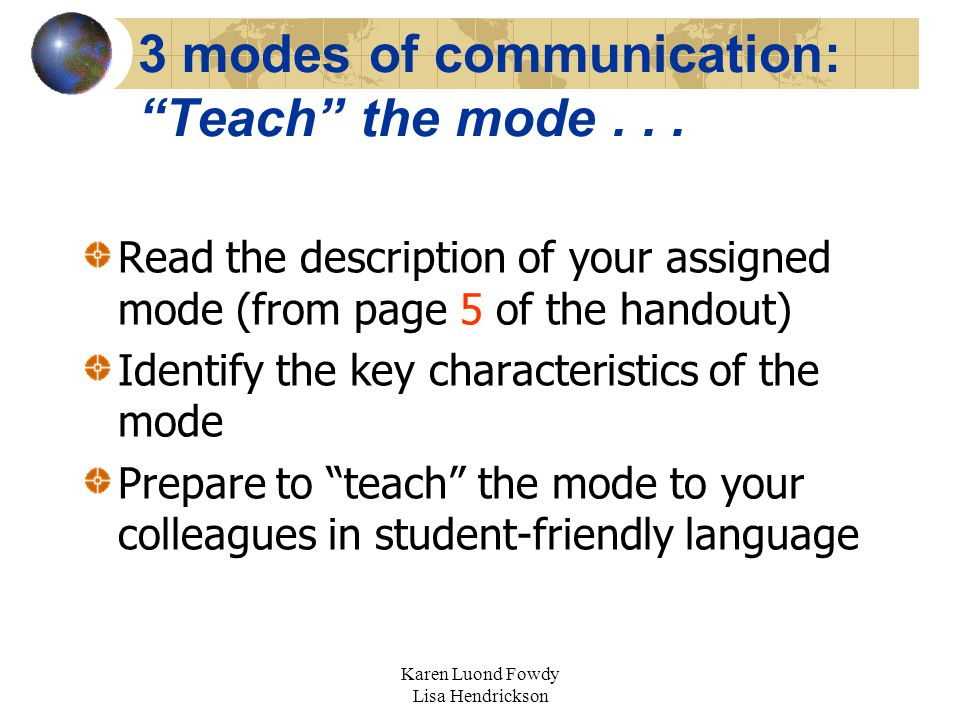 "Karen Luond Fowdy Lisa Hendrickson 3 modes of communication: ""Teach"" the mode... Read the description of your assigned mode (from page 5 of the handou"