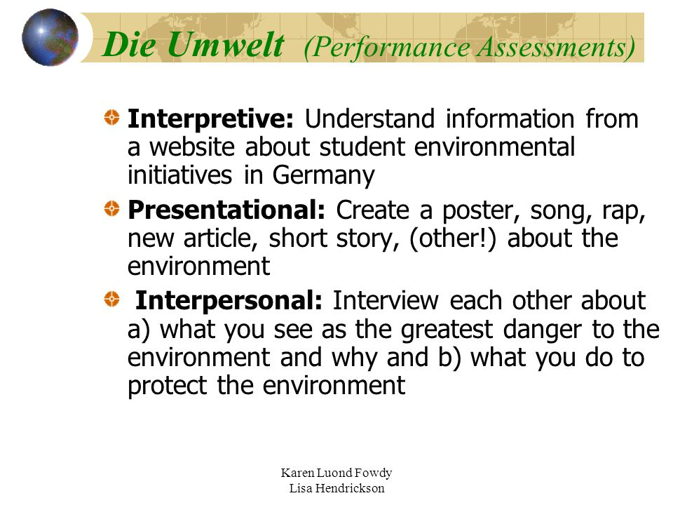 Karen Luond Fowdy Lisa Hendrickson Die Umwelt (Performance Assessments) Interpretive: Understand information from a website about student environmental initiatives in Germany Presentational: Create a poster, song, rap, new article, short story, (other!) about the environment Interpersonal: Interview each other about a) what you see as the greatest danger to the environment and why and b) what you do to protect the environment