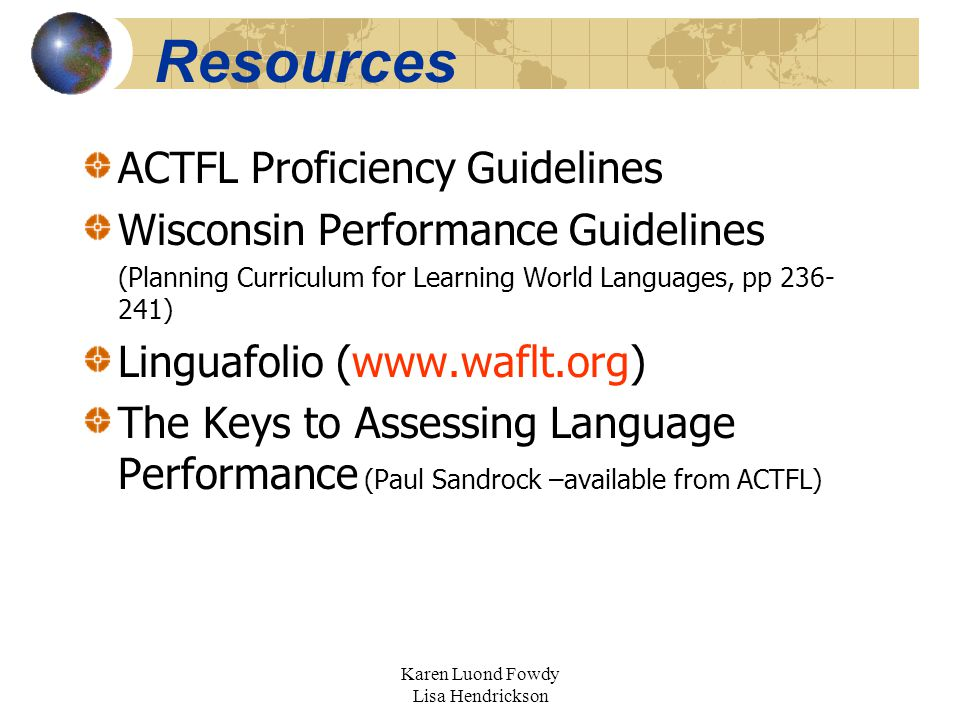 Karen Luond Fowdy Lisa Hendrickson Resources ACTFL Proficiency Guidelines Wisconsin Performance Guidelines (Planning Curriculum for Learning World Languages, pp 236- 241) Linguafolio (www.waflt.org) The Keys to Assessing Language Performance (Paul Sandrock –available from ACTFL)