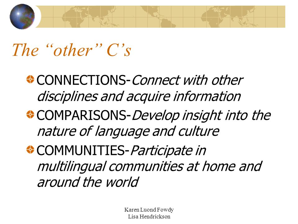 The other C's CONNECTIONS-Connect with other disciplines and acquire information COMPARISONS-Develop insight into the nature of language and culture COMMUNITIES-Participate in multilingual communities at home and around the world Karen Luond Fowdy Lisa Hendrickson