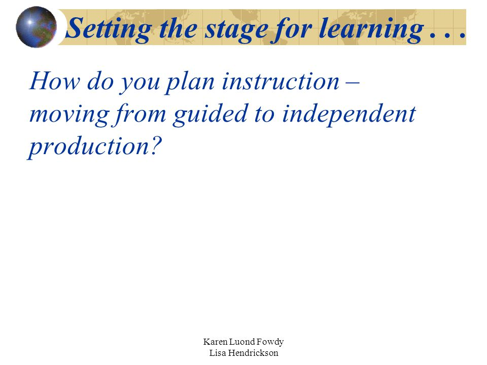 Karen Luond Fowdy Lisa Hendrickson How do you plan instruction – moving from guided to independent production? Setting the stage for learning...