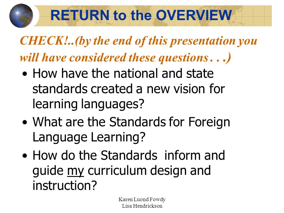 Karen Luond Fowdy Lisa Hendrickson CHECK!..(by the end of this presentation you will have considered these questions...) How have the national and state standards created a new vision for learning languages.