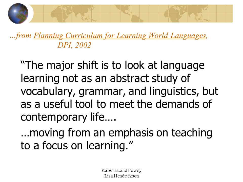 "…from Planning Curriculum for Learning World Languages, DPI, 2002 ""The major shift is to look at language learning not as an abstract study of vocabul"