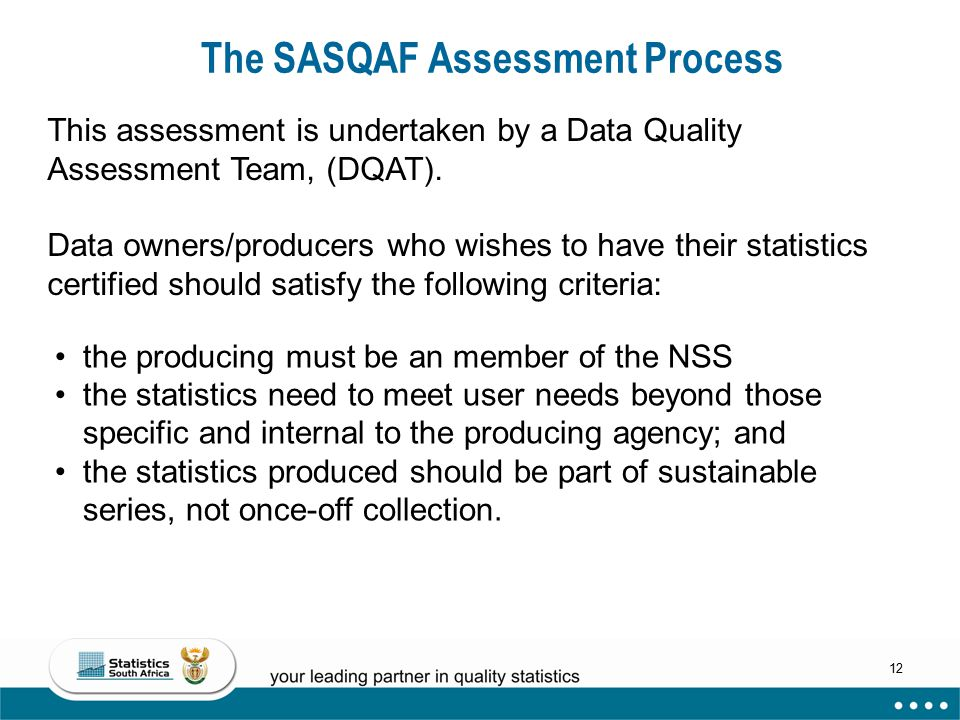 12 The SASQAF Assessment Process This assessment is undertaken by a Data Quality Assessment Team, (DQAT).