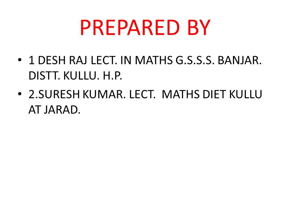 PREPARED BY 1 DESH RAJ LECT. IN MATHS G.S.S.S. BANJAR. DISTT. KULLU. H.P. 2.SURESH KUMAR. LECT. MATHS DIET KULLU AT JARAD.
