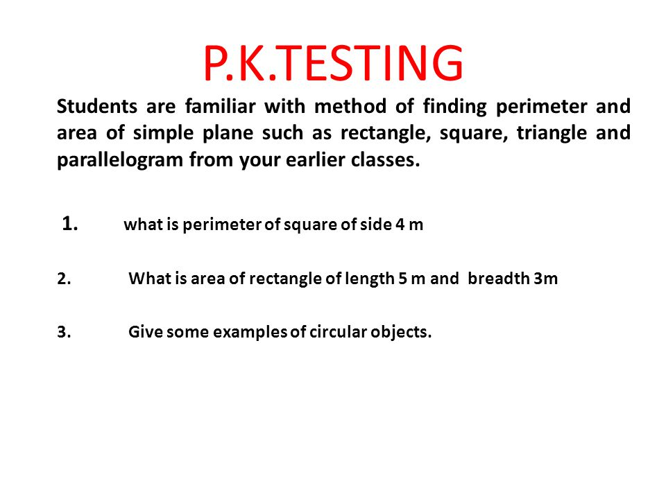 P.K.TESTING Students are familiar with method of finding perimeter and area of simple plane such as rectangle, square, triangle and parallelogram from