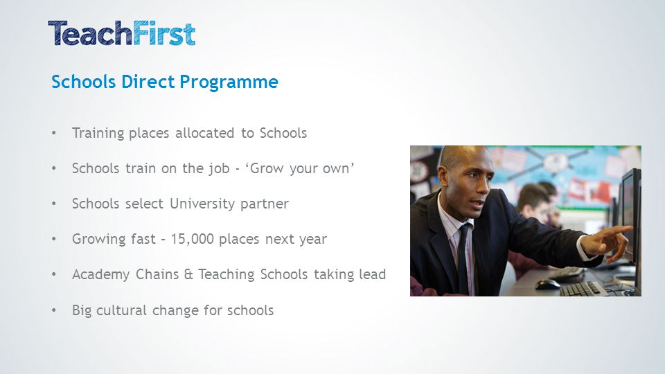 Schools Direct Programme Training places allocated to Schools Schools train on the job - 'Grow your own' Schools select University partner Growing fast – 15,000 places next year Academy Chains & Teaching Schools taking lead Big cultural change for schools
