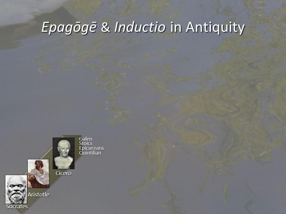 Epagōgē & Inductio in Antiquity Aristotle Socrates Cicero GalenStoicsEpicureansQuintilian