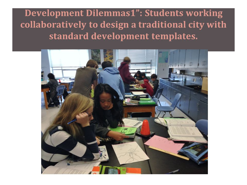 Development Dilemmas1 : Students working collaboratively to design a traditional city with standard development templates.