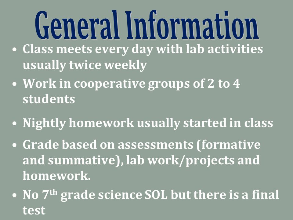 Class meets every day with lab activities usually twice weekly Work in cooperative groups of 2 to 4 students Nightly homework usually started in class Grade based on assessments (formative and summative), lab work/projects and homework.