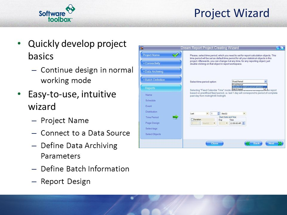 Project Wizard Quickly develop project basics – Continue design in normal working mode Easy-to-use, intuitive wizard – Project Name – Connect to a Data Source – Define Data Archiving Parameters – Define Batch Information – Report Design
