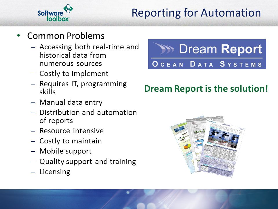 Reporting for Automation Common Problems –A–Accessing both real-time and historical data from numerous sources –C–Costly to implement –R–Requires IT, programming skills –M–Manual data entry –D–Distribution and automation of reports –R–Resource intensive –C–Costly to maintain –M–Mobile support –Q–Quality support and training –L–Licensing Dream Report is the solution!