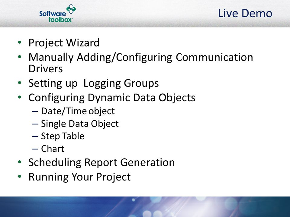 Live Demo Project Wizard Manually Adding/Configuring Communication Drivers Setting up Logging Groups Configuring Dynamic Data Objects – Date/Time object – Single Data Object – Step Table – Chart Scheduling Report Generation Running Your Project