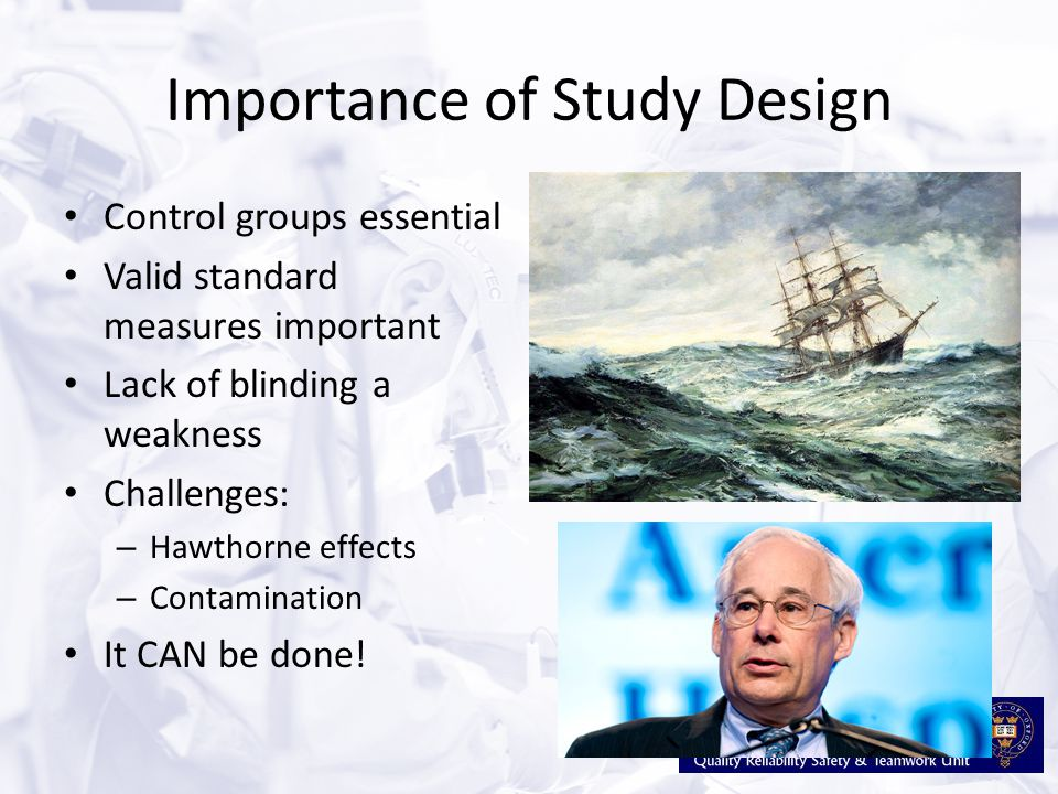 Importance of Study Design Control groups essential Valid standard measures important Lack of blinding a weakness Challenges: – Hawthorne effects – Co