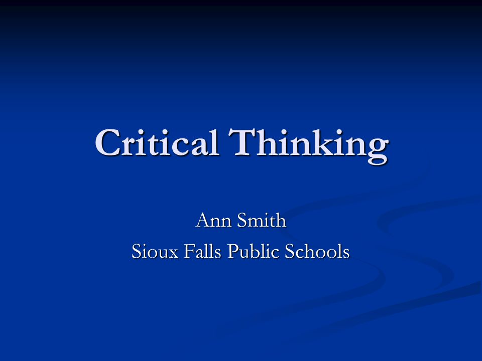 Critical Thinking Ann Smith Sioux Falls Public Schools