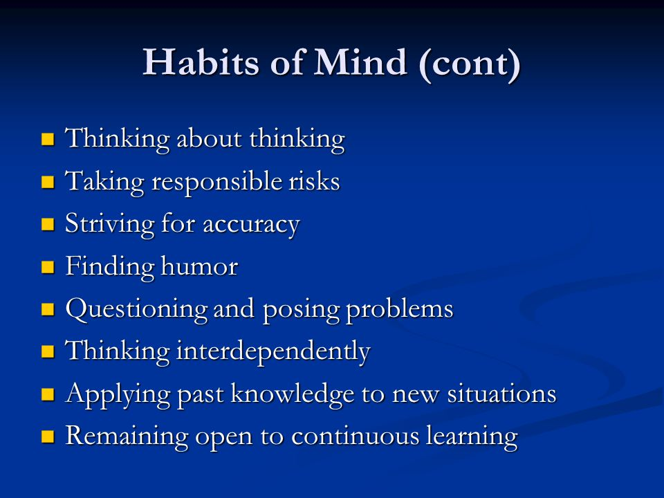 Habits of Mind (cont) Thinking about thinking Thinking about thinking Taking responsible risks Taking responsible risks Striving for accuracy Striving for accuracy Finding humor Finding humor Questioning and posing problems Questioning and posing problems Thinking interdependently Thinking interdependently Applying past knowledge to new situations Applying past knowledge to new situations Remaining open to continuous learning Remaining open to continuous learning