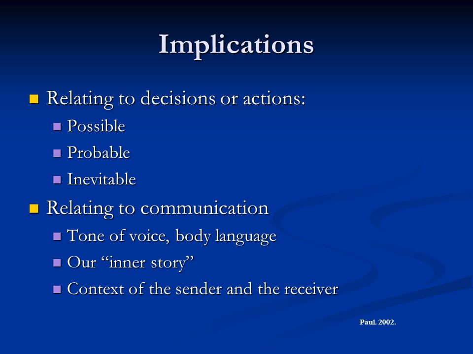 Implications Relating to decisions or actions: Relating to decisions or actions: Possible Possible Probable Probable Inevitable Inevitable Relating to communication Relating to communication Tone of voice, body language Tone of voice, body language Our inner story Our inner story Context of the sender and the receiver Context of the sender and the receiver Paul.