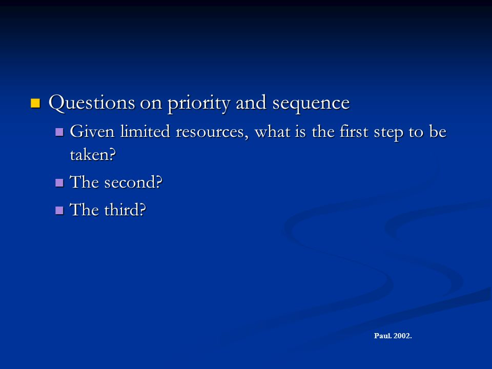 Questions on priority and sequence Questions on priority and sequence Given limited resources, what is the first step to be taken.