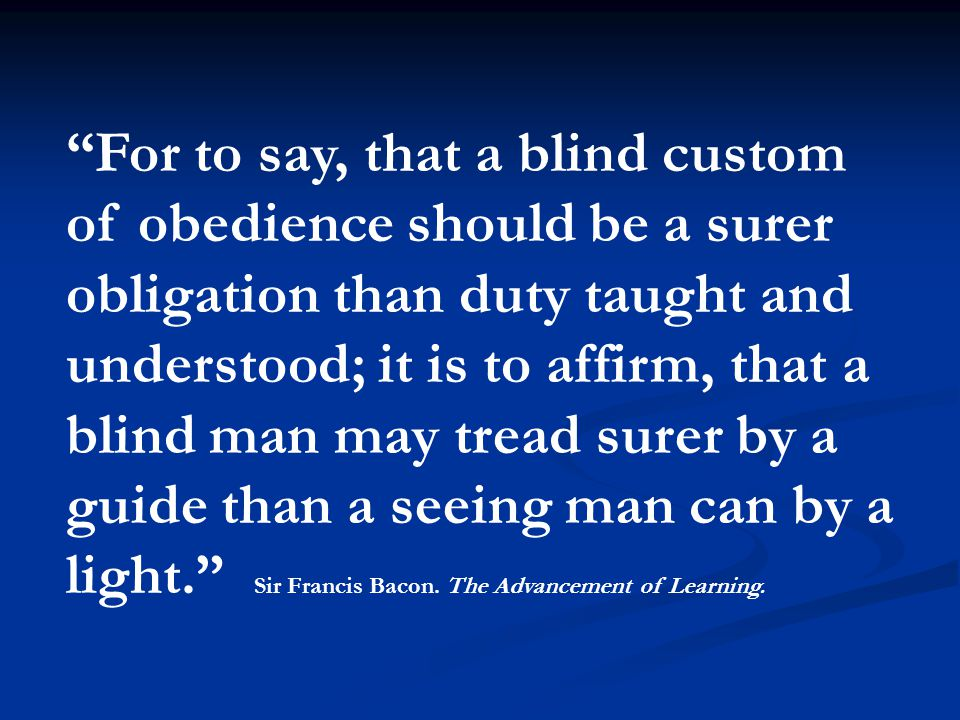 For to say, that a blind custom of obedience should be a surer obligation than duty taught and understood; it is to affirm, that a blind man may tread surer by a guide than a seeing man can by a light. Sir Francis Bacon.