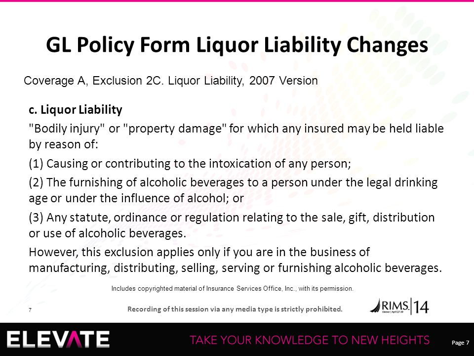 Page 7 Recording of this session via any media type is strictly prohibited. 7 GL Policy Form Liquor Liability Changes c. Liquor Liability