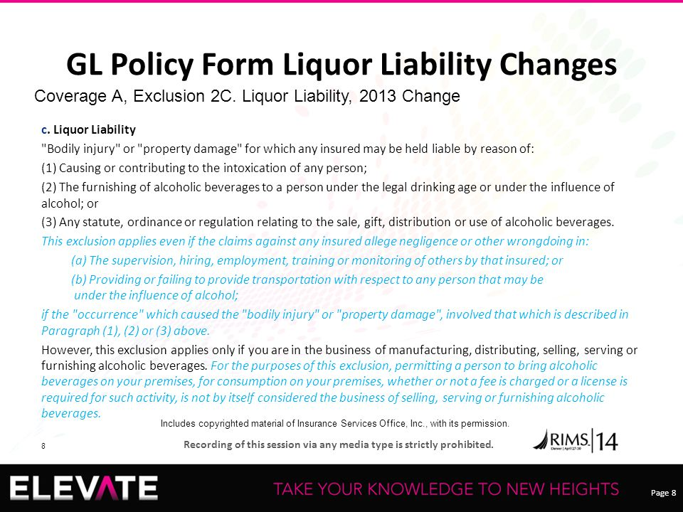 Page 8 Recording of this session via any media type is strictly prohibited. 8 GL Policy Form Liquor Liability Changes c. Liquor Liability