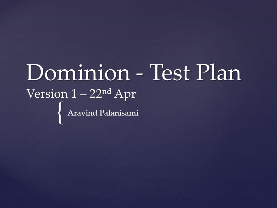 { Dominion - Test Plan Version 1 – 22 nd Apr Aravind Palanisami