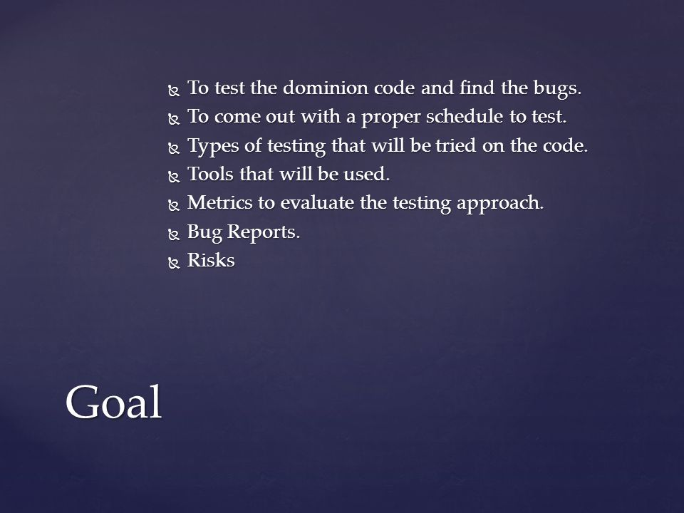  To test the dominion code and find the bugs. To come out with a proper schedule to test.
