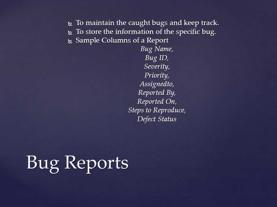  To maintain the caught bugs and keep track. To store the information of the specific bug.