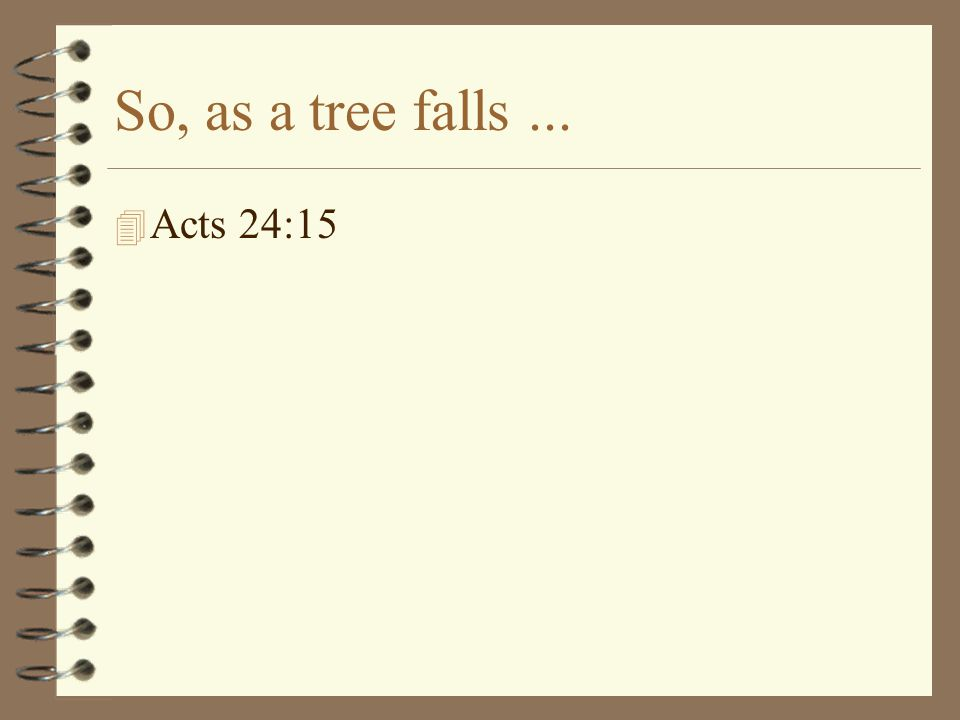 So, as a tree falls... 4 Acts 24:15