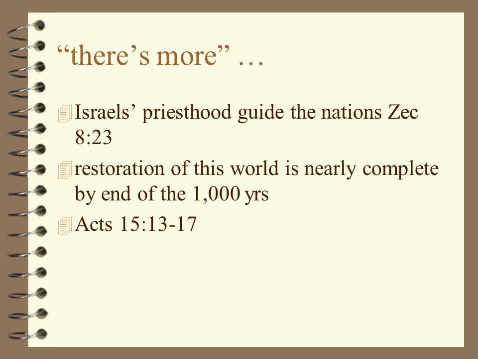 there's more … 4 Israels' priesthood guide the nations Zec 8:23 4 restoration of this world is nearly complete by end of the 1,000 yrs 4 Acts 15:13-17