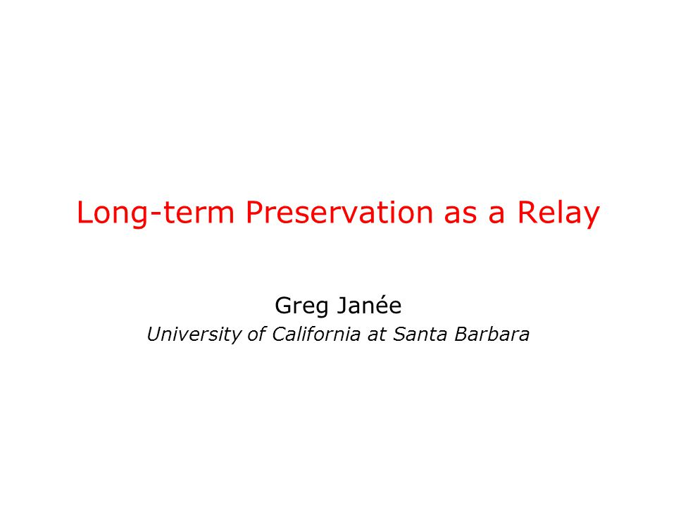 Long-term Preservation as a Relay Greg Janée University of California at Santa Barbara