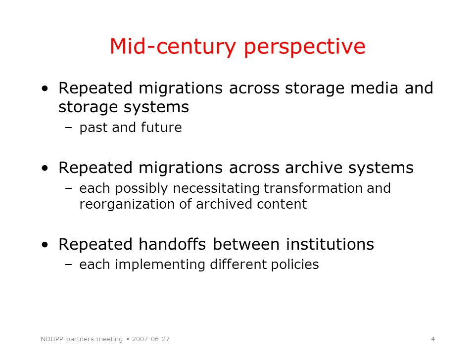 NDIIPP partners meeting 2007-06-274 Mid-century perspective Repeated migrations across storage media and storage systems –past and future Repeated mig